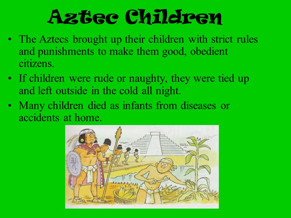 Aztec Children The Aztecs brought up their children with strict rules and punishments to make them good, obedient citizens.