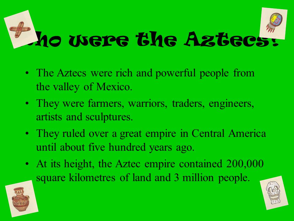 Who were the Aztecs The Aztecs were rich and powerful people from the valley of Mexico.