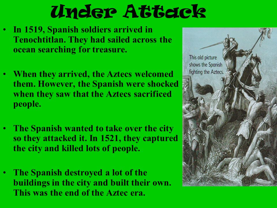 Under Attack In 1519, Spanish soldiers arrived in Tenochtitlan. They had sailed across the ocean searching for treasure.