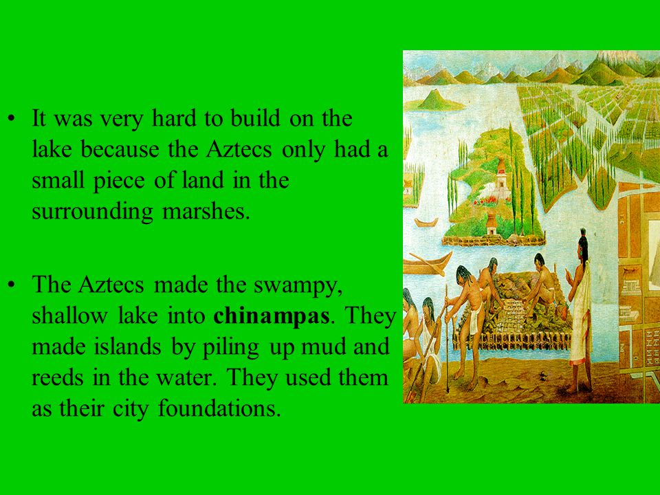 It was very hard to build on the lake because the Aztecs only had a small piece of land in the surrounding marshes.