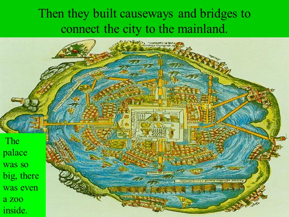 Then they built causeways and bridges to connect the city to the mainland.