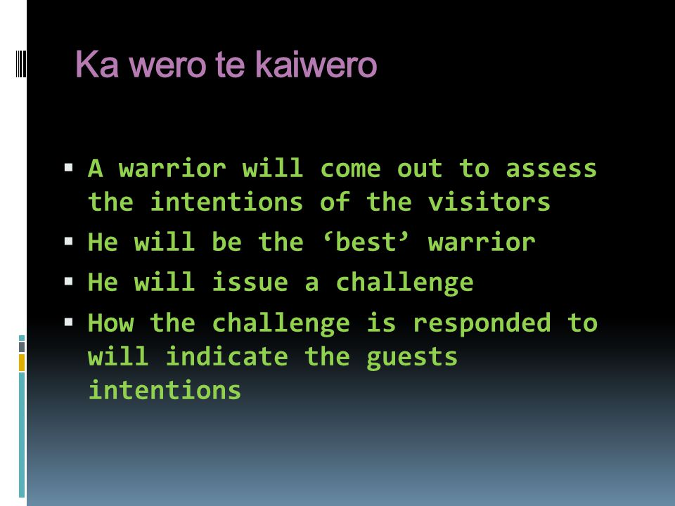 Ka wero te kaiwero A warrior will come out to assess the intentions of the visitors. He will be the 'best' warrior.