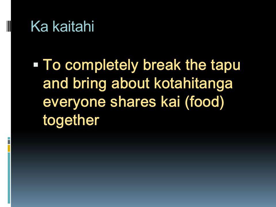 Ka kaitahi To completely break the tapu and bring about kotahitanga everyone shares kai (food) together.
