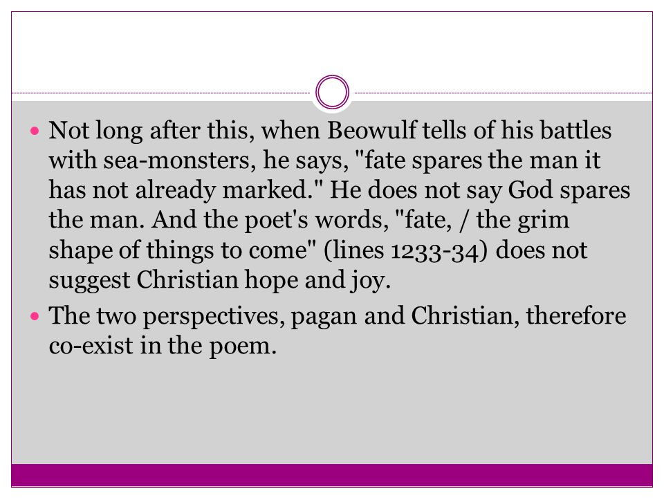 Not long after this, when Beowulf tells of his battles with sea-monsters, he says, fate spares the man it has not already marked. He does not say God spares the man. And the poet s words, fate, / the grim shape of things to come (lines 1233-34) does not suggest Christian hope and joy.