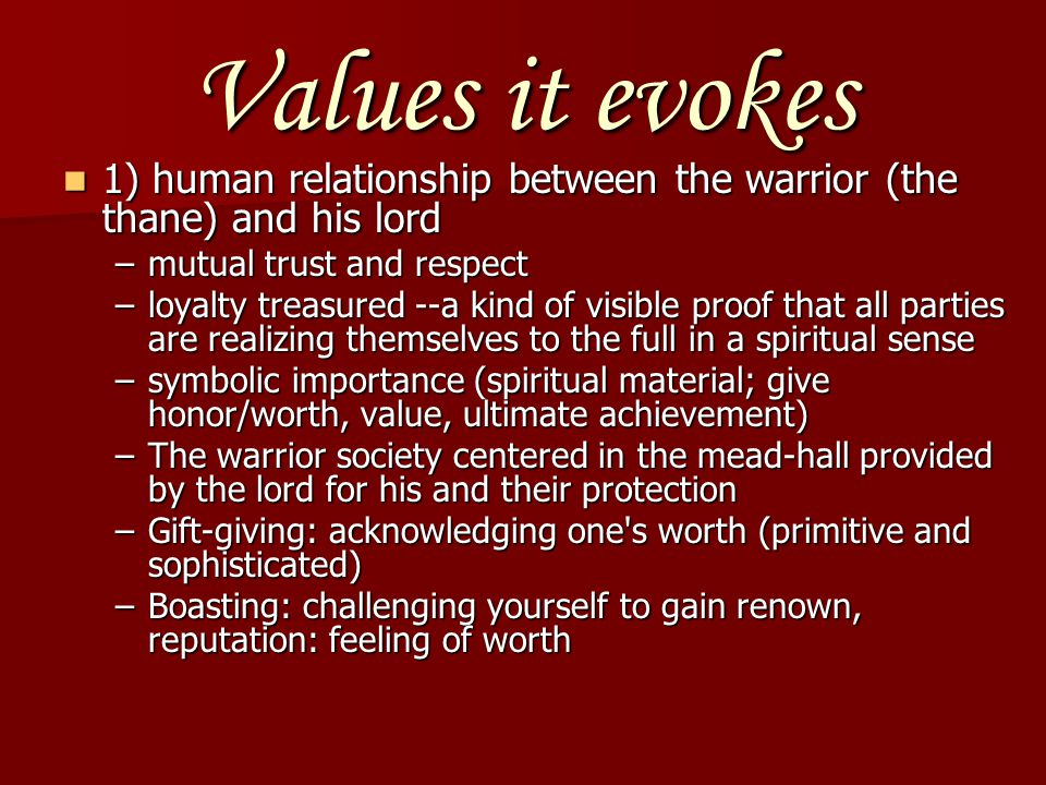 Values it evokes 1) human relationship between the warrior (the thane) and his lord. mutual trust and respect.