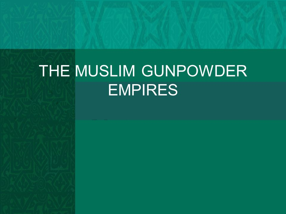 THE MUSLIM GUNPOWDER EMPIRES