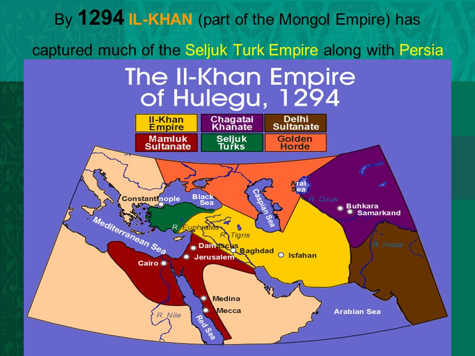 By 1294 IL-KHAN (part of the Mongol Empire) has captured much of the Seljuk Turk Empire along with Persia
