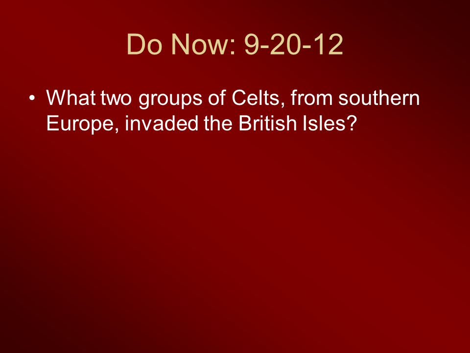 Do Now: 9-20-12 What two groups of Celts, from southern Europe, invaded the British Isles