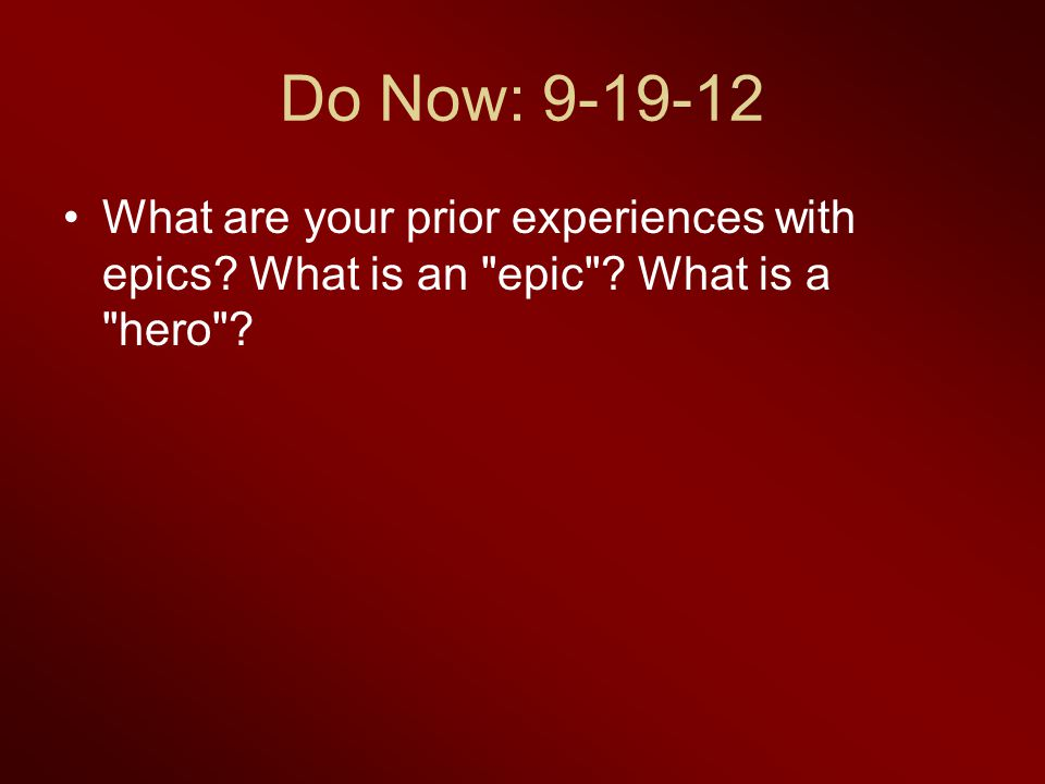 Do Now: 9-19-12 What are your prior experiences with epics What is an epic What is a hero