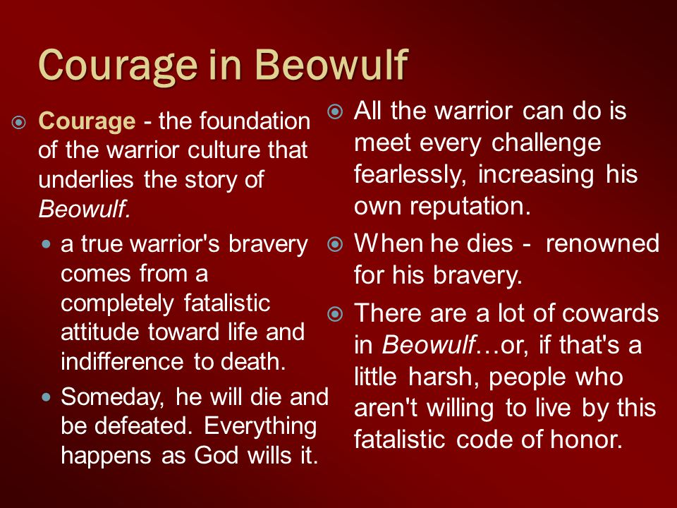 Courage in Beowulf All the warrior can do is meet every challenge fearlessly, increasing his own reputation.