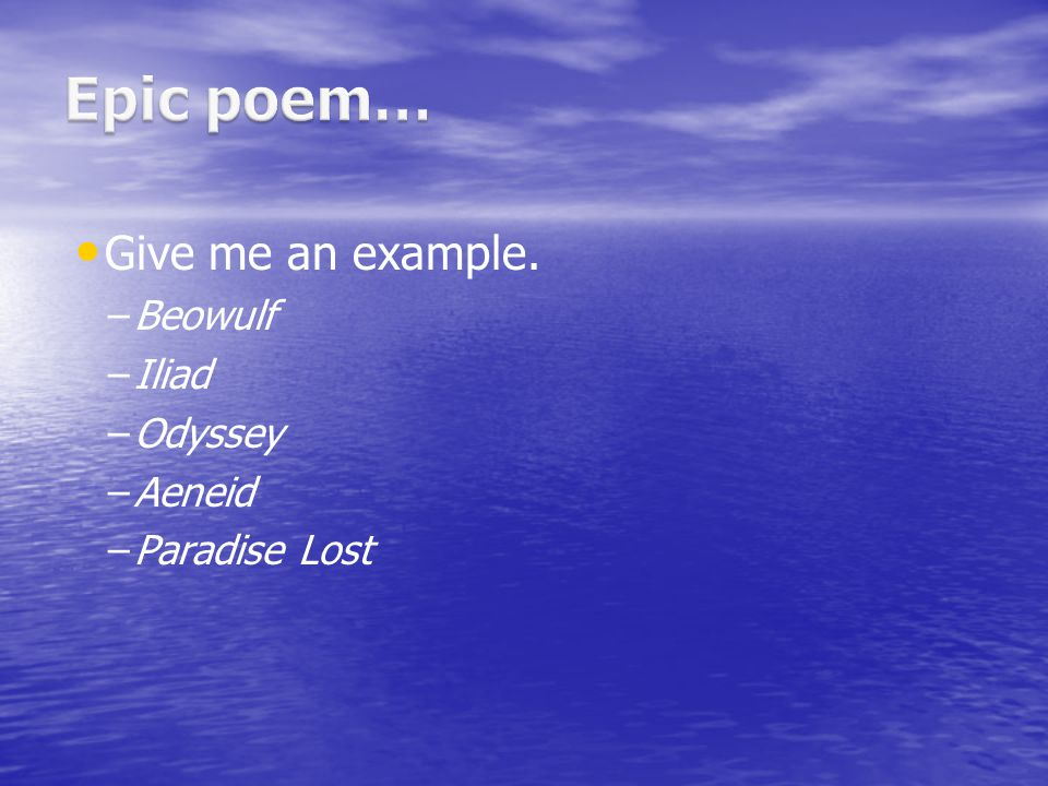 Epic poem… Give me an example. Beowulf Iliad Odyssey Aeneid