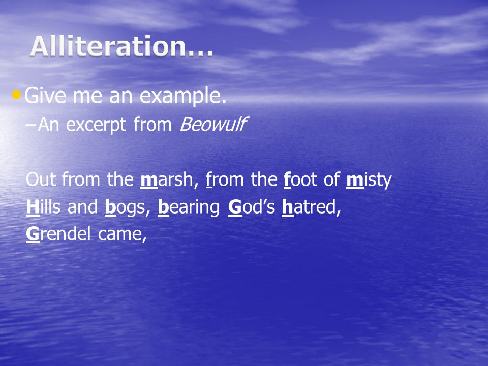 Alliteration… Give me an example. An excerpt from Beowulf