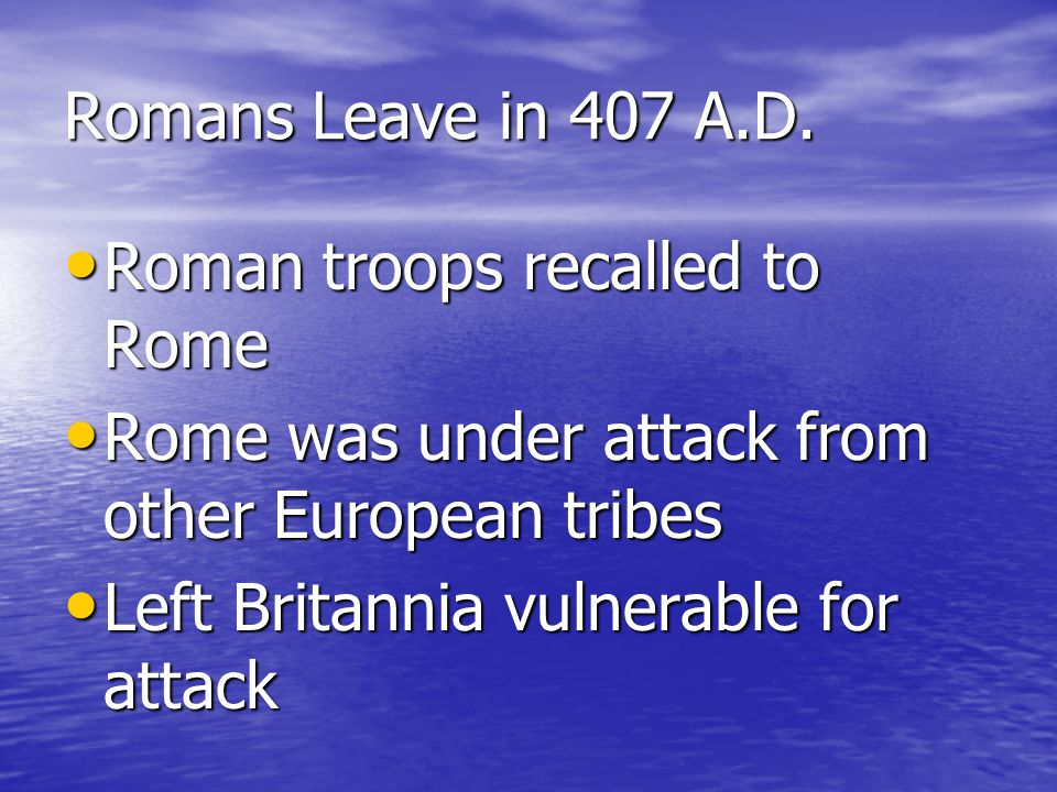 Romans Leave in 407 A.D. Roman troops recalled to Rome. Rome was under attack from other European tribes.