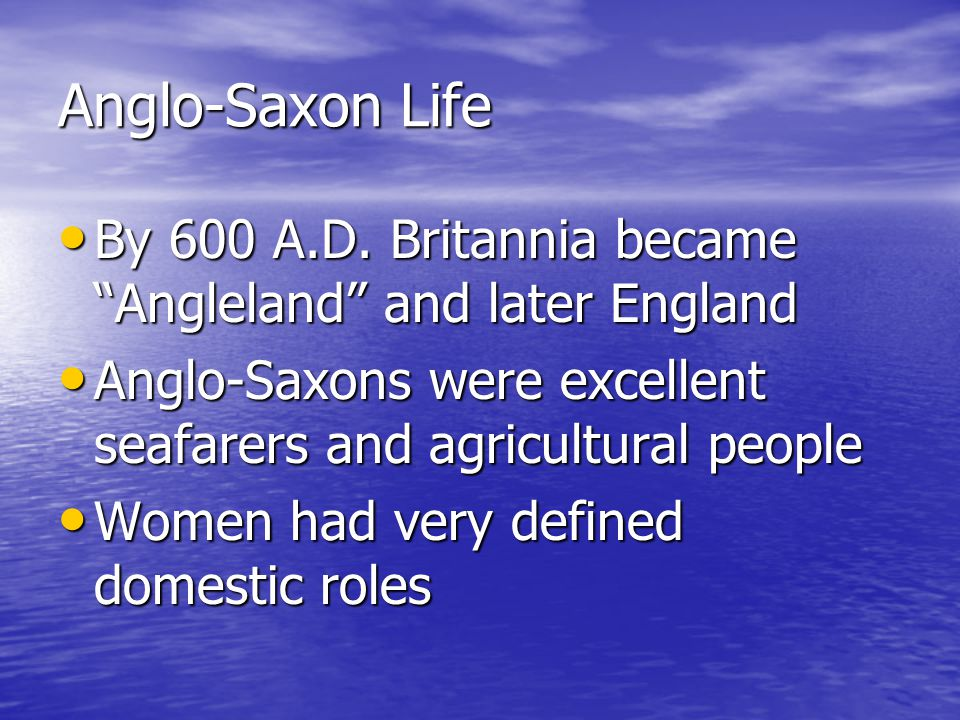 Anglo-Saxon Life By 600 A.D. Britannia became Angleland and later England. Anglo-Saxons were excellent seafarers and agricultural people.