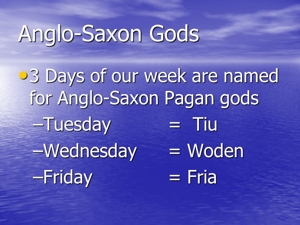 Anglo-Saxon Gods 3 Days of our week are named for Anglo-Saxon Pagan gods. Tuesday = Tiu. Wednesday = Woden.