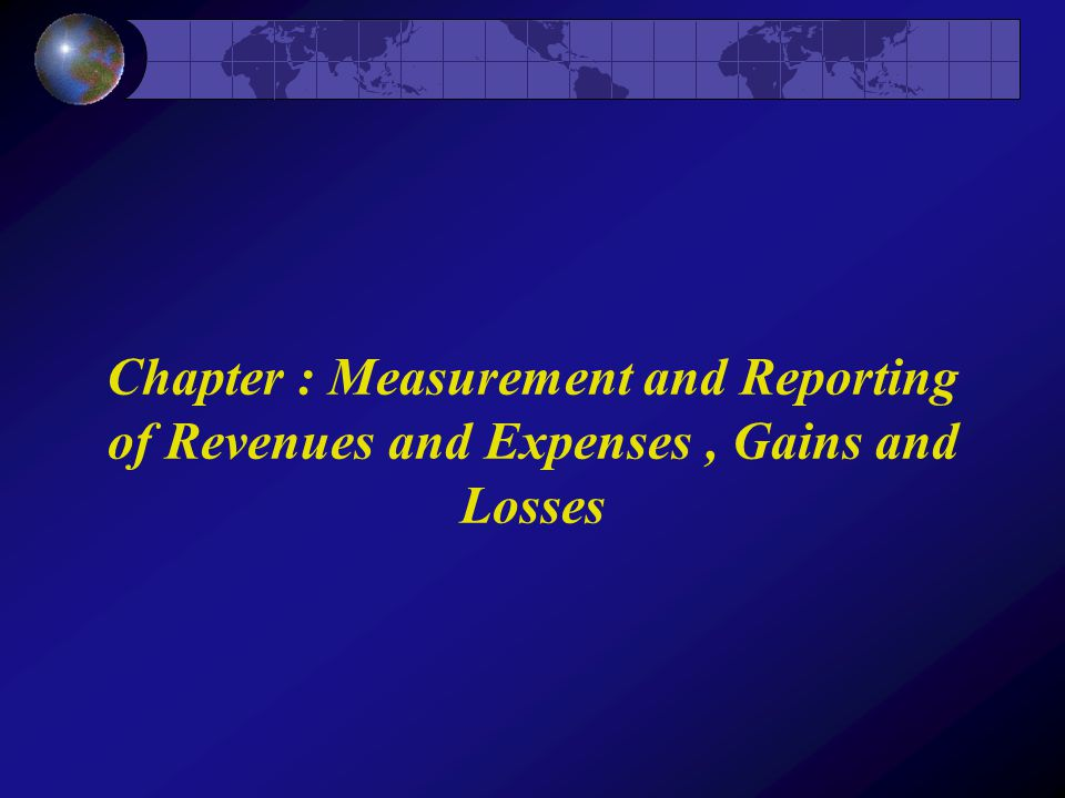 Chapter : Measurement and Reporting of Revenues and Expenses , Gains and Losses