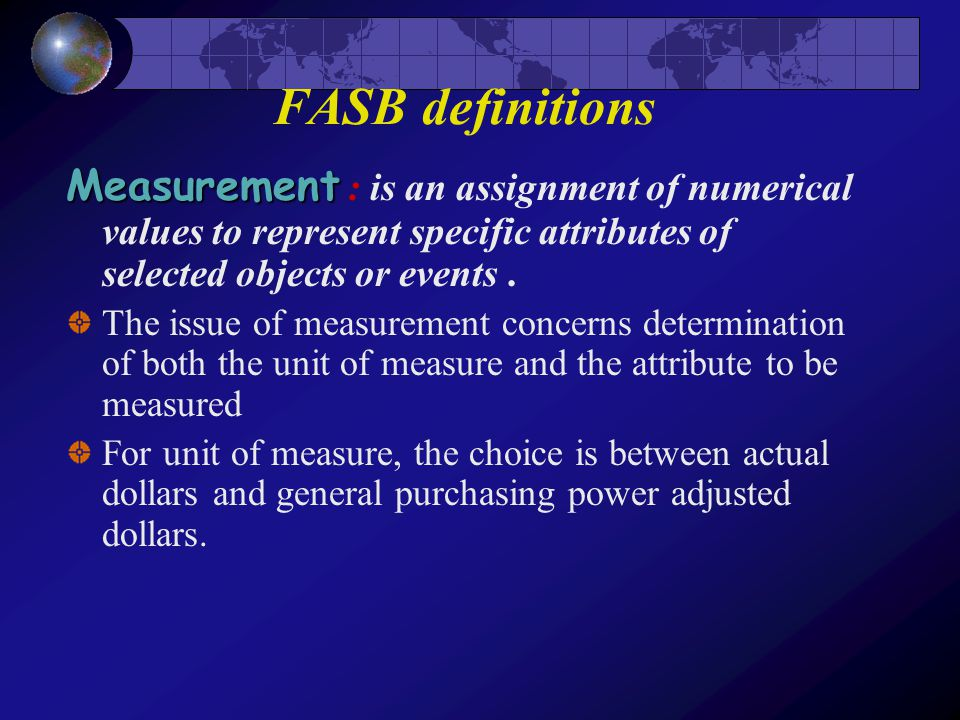FASB definitions Measurement : is an assignment of numerical values to represent specific attributes of selected objects or events .