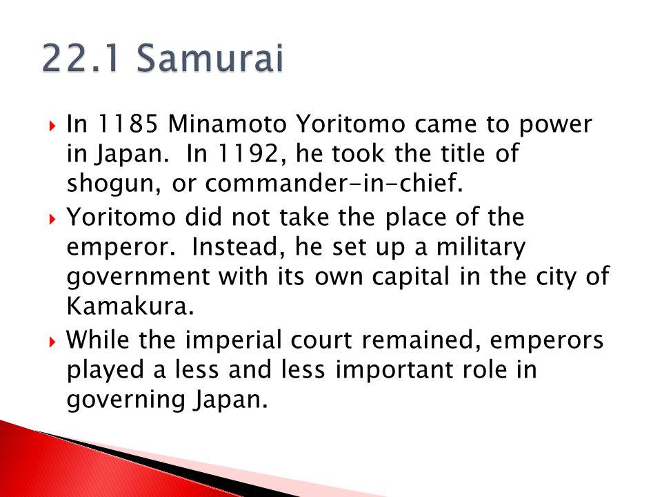 22.1 Samurai In 1185 Minamoto Yoritomo came to power in Japan. In 1192, he took the title of shogun, or commander-in-chief.