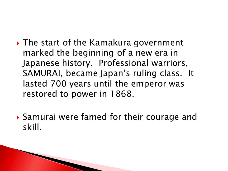 The start of the Kamakura government marked the beginning of a new era in Japanese history. Professional warriors, SAMURAI, became Japan's ruling class. It lasted 700 years until the emperor was restored to power in 1868.