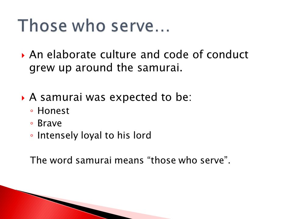 Those who serve… An elaborate culture and code of conduct grew up around the samurai. A samurai was expected to be: