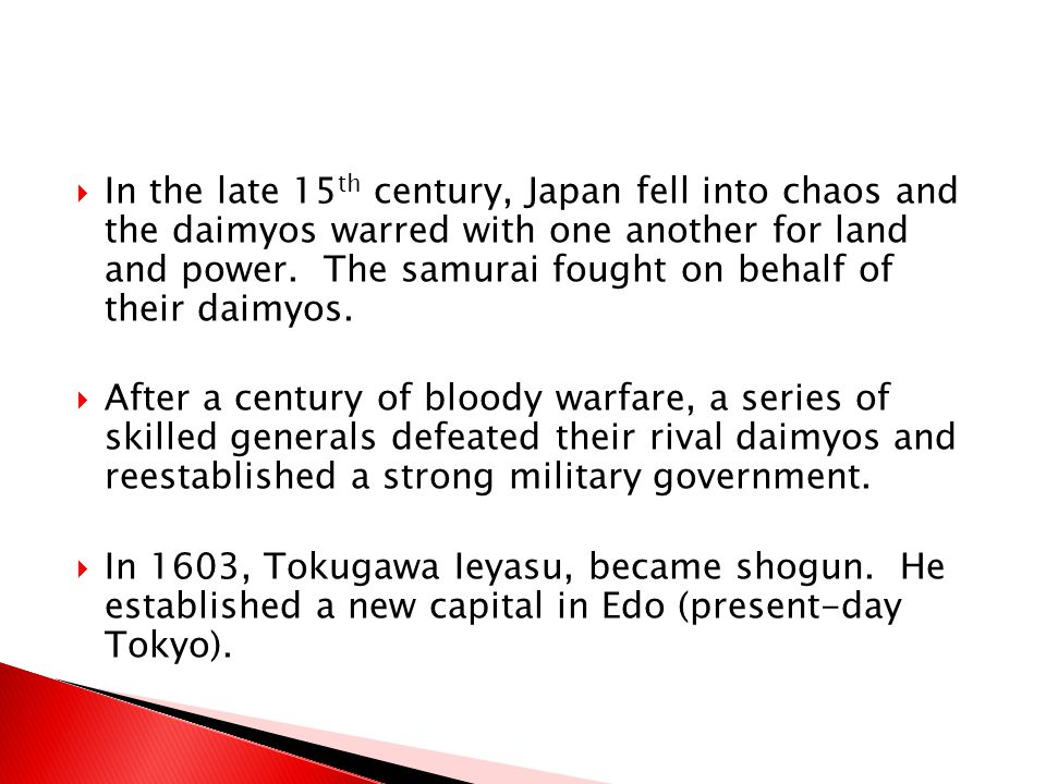 In the late 15th century, Japan fell into chaos and the daimyos warred with one another for land and power. The samurai fought on behalf of their daimyos.