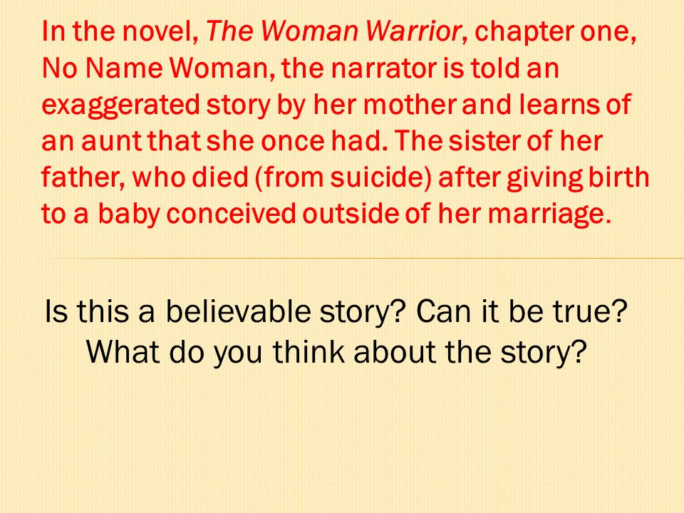 In the novel, The Woman Warrior, chapter one, No Name Woman, the narrator is told an exaggerated story by her mother and learns of an aunt that she once had. The sister of her father, who died (from suicide) after giving birth to a baby conceived outside of her marriage.