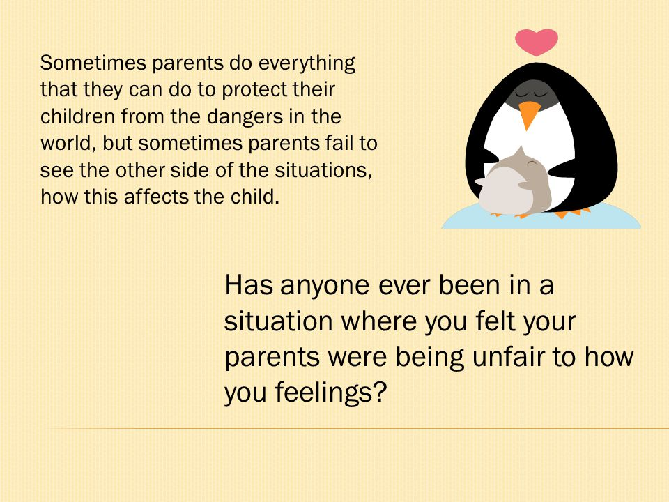 Sometimes parents do everything that they can do to protect their children from the dangers in the world, but sometimes parents fail to see the other side of the situations, how this affects the child.