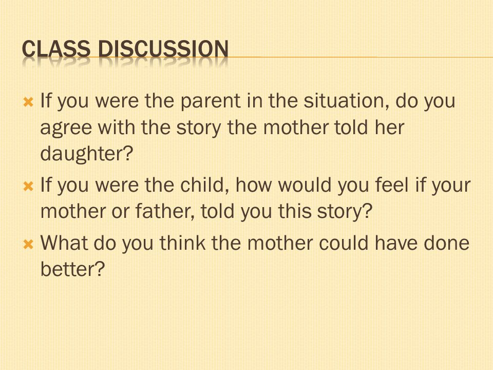 Class discussion If you were the parent in the situation, do you agree with the story the mother told her daughter