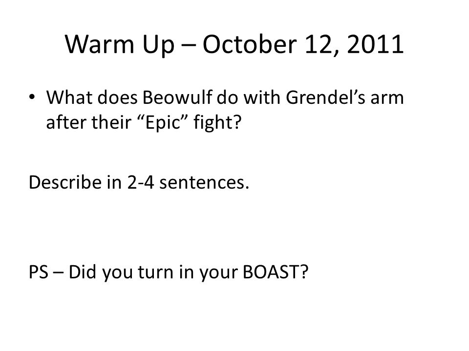 Warm Up – October 12, 2011 What does Beowulf do with Grendel's arm after their Epic fight Describe in 2-4 sentences.