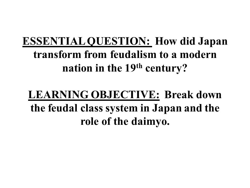 ESSENTIAL QUESTION: How did Japan transform from feudalism to a modern nation in the 19th century.