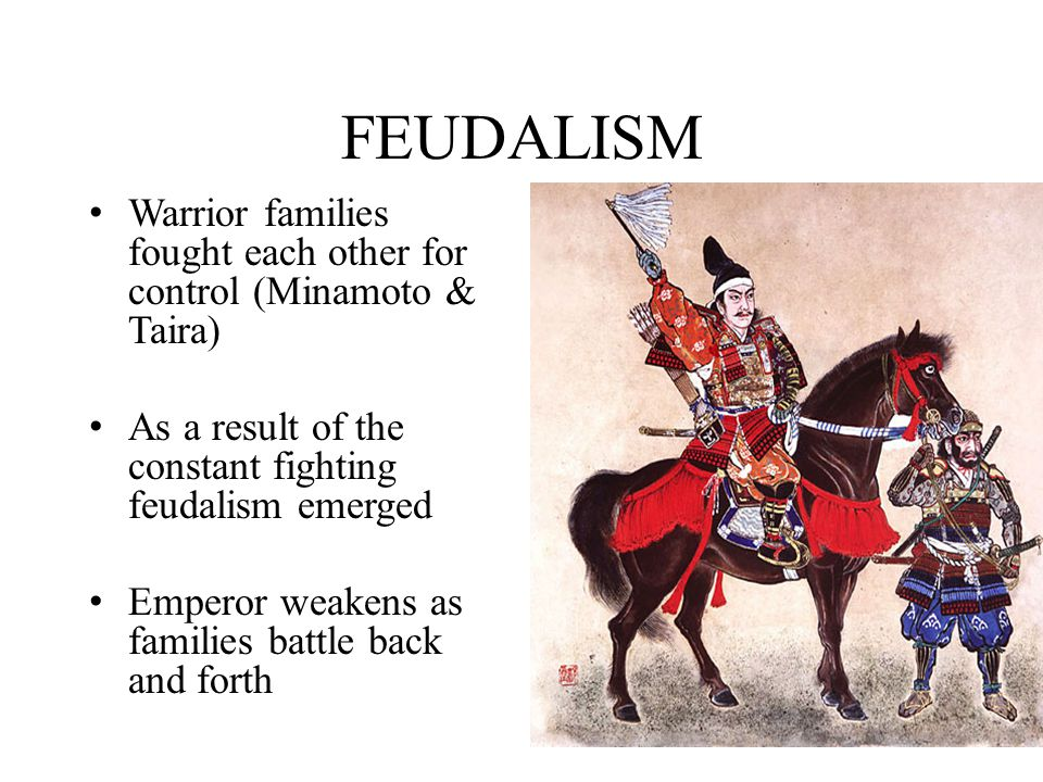 FEUDALISM Warrior families fought each other for control (Minamoto & Taira) As a result of the constant fighting feudalism emerged.