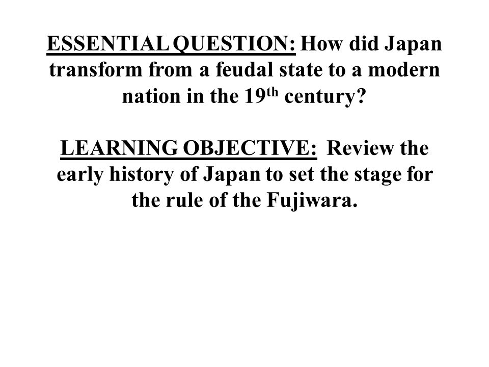 ESSENTIAL QUESTION: How did Japan transform from a feudal state to a modern nation in the 19th century.