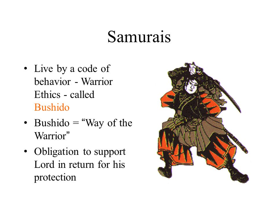 Samurais Live by a code of behavior - Warrior Ethics - called Bushido