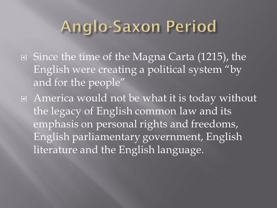 Anglo-Saxon Period Since the time of the Magna Carta (1215), the English were creating a political system by and for the people