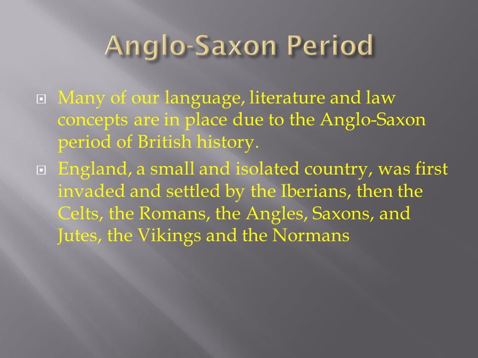 Anglo-Saxon Period Many of our language, literature and law concepts are in place due to the Anglo-Saxon period of British history.