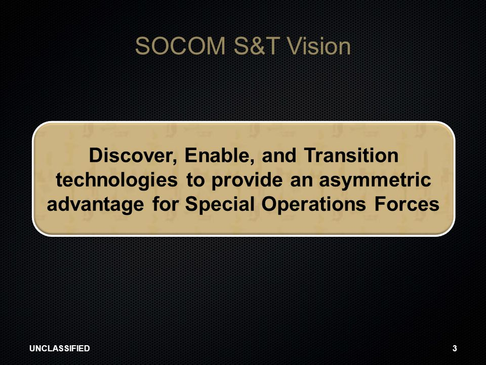 4/14/2017 SOCOM S&T Vision. Discover, Enable, and Transition technologies to provide an asymmetric advantage for Special Operations Forces.