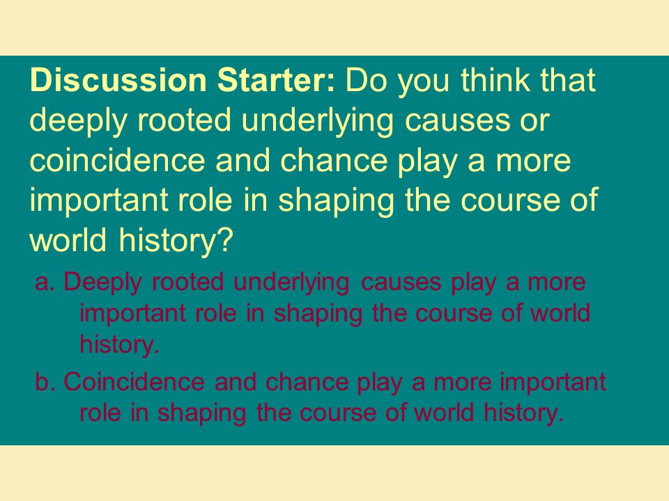 Discussion Starter: Do you think that deeply rooted underlying causes or coincidence and chance play a more important role in shaping the course of world history