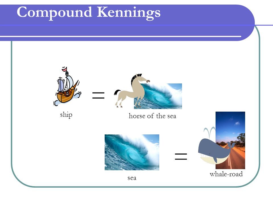 Compound Kennings = ship horse of the sea whale-road = sea