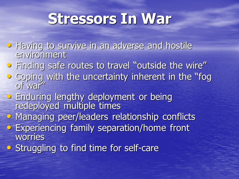 Stressors In War Having to survive in an adverse and hostile environment. Finding safe routes to travel outside the wire