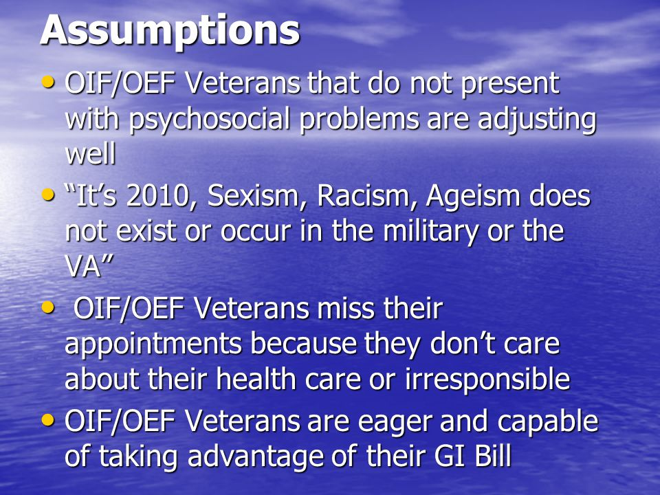 Assumptions OIF/OEF Veterans that do not present with psychosocial problems are adjusting well.