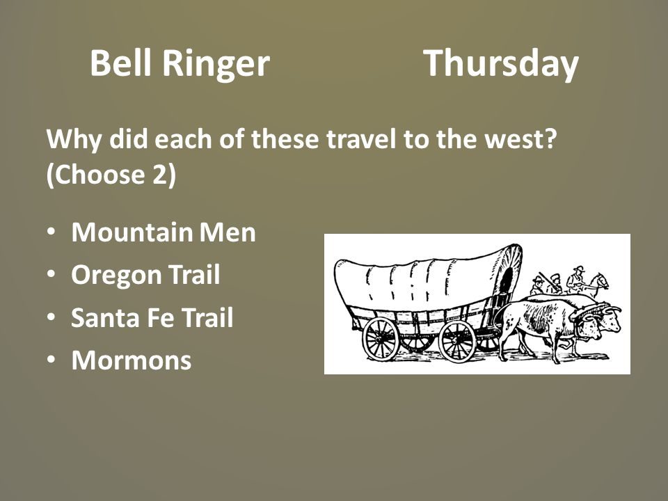 Bell Ringer Thursday Why did each of these travel to the west (Choose 2) Mountain Men. Oregon Trail.
