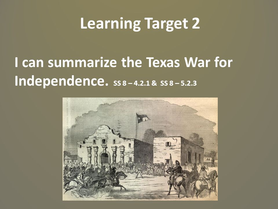 Learning Target 2 I can summarize the Texas War for Independence. SS 8 – 4.2.1 & SS 8 – 5.2.3