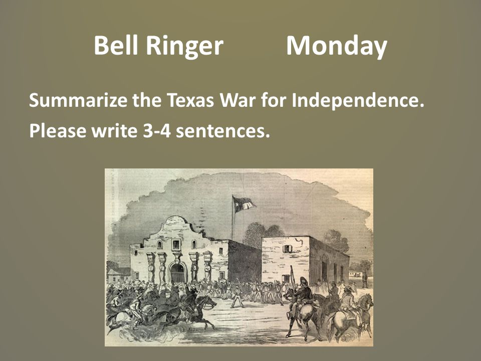 Bell Ringer Monday Summarize the Texas War for Independence. Please write 3-4 sentences.