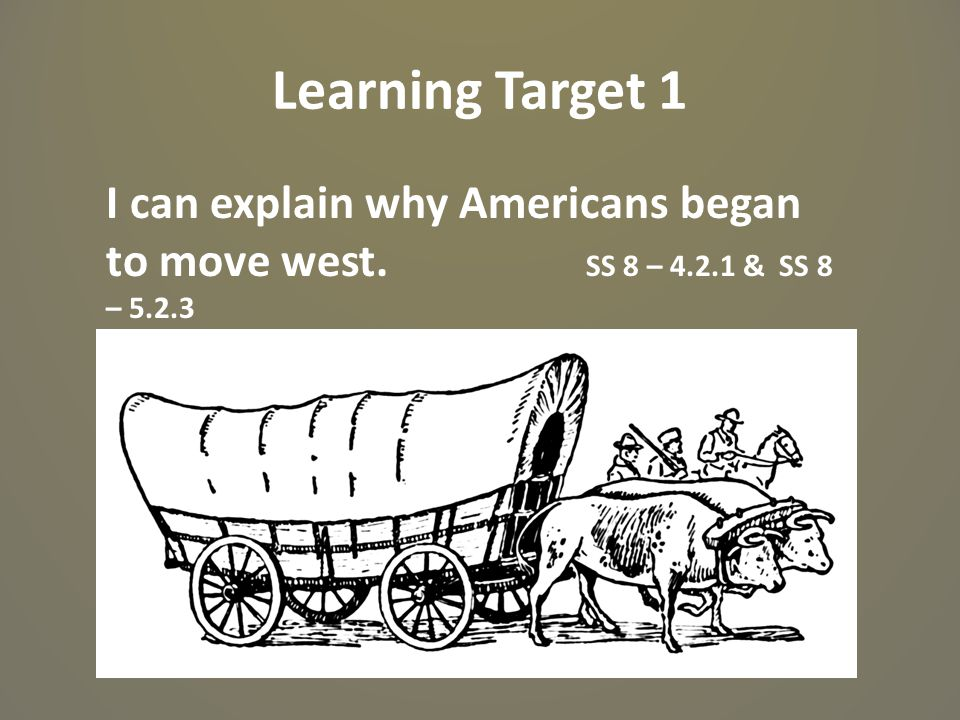 Learning Target 1 I can explain why Americans began to move west. SS 8 – 4.2.1 & SS 8 – 5.2.3
