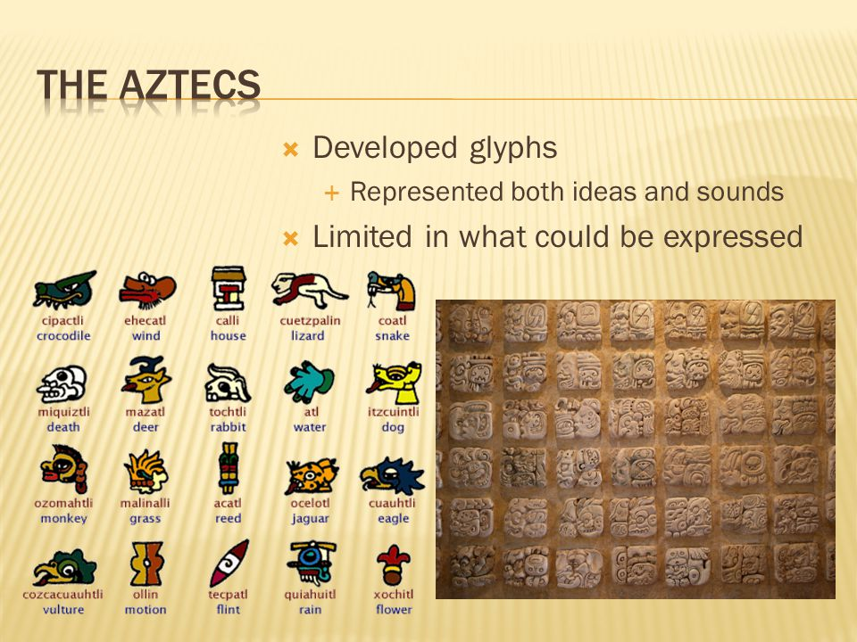 The Aztecs Developed glyphs Limited in what could be expressed