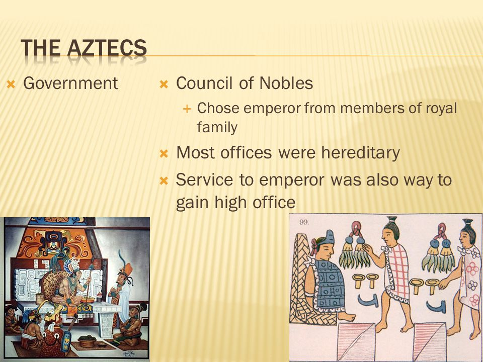 The Aztecs Government Council of Nobles Most offices were hereditary