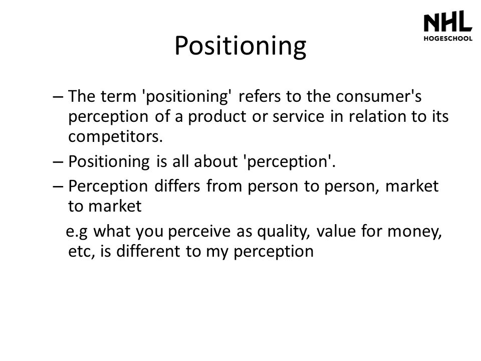 Positioning The term positioning refers to the consumer s perception of a product or service in relation to its competitors.