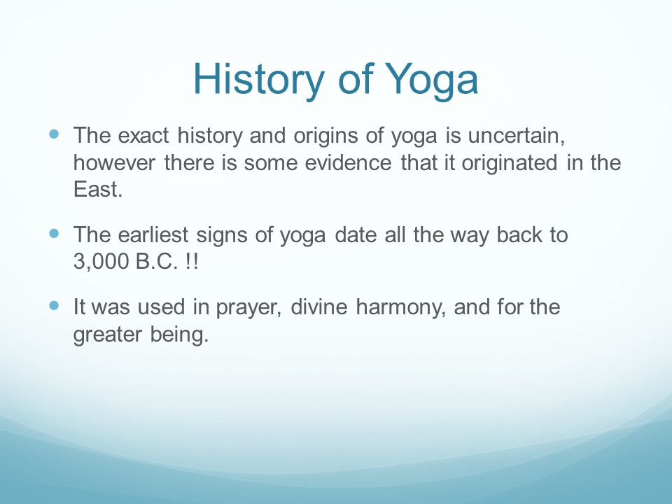 History of Yoga The exact history and origins of yoga is uncertain, however there is some evidence that it originated in the East.