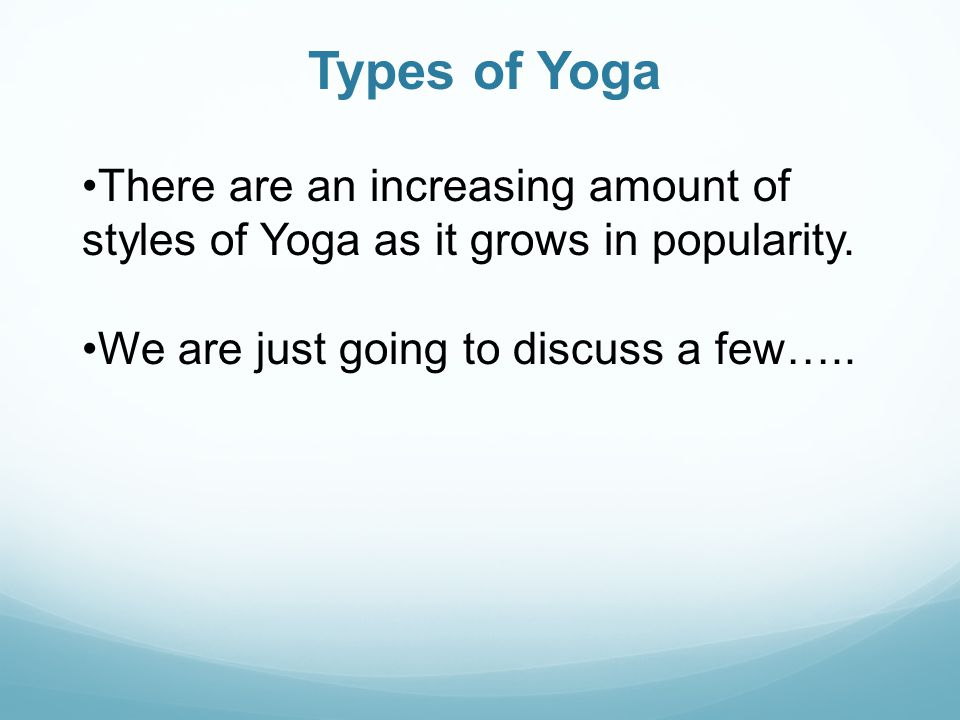Types of Yoga There are an increasing amount of styles of Yoga as it grows in popularity.