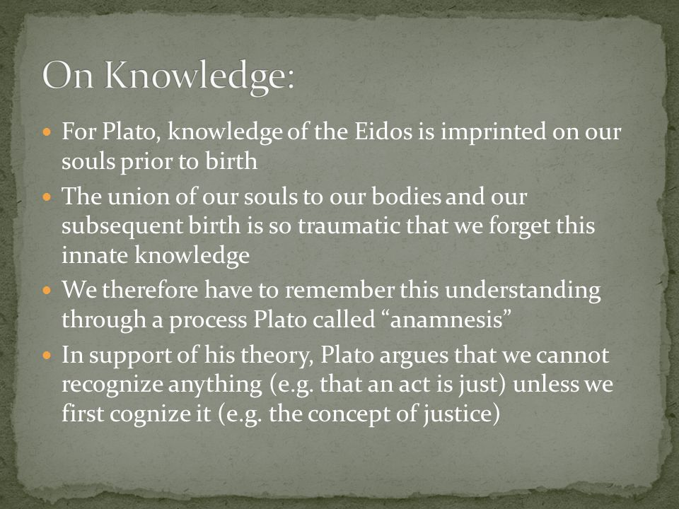 On Knowledge: For Plato, knowledge of the Eidos is imprinted on our souls prior to birth.